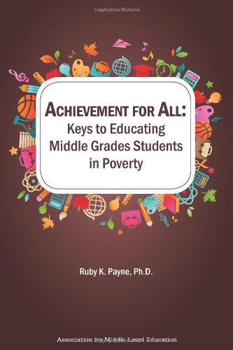 Achievement for All: Keys to Educating Middle Grades Students in Poverty: Ruby K. Payne
