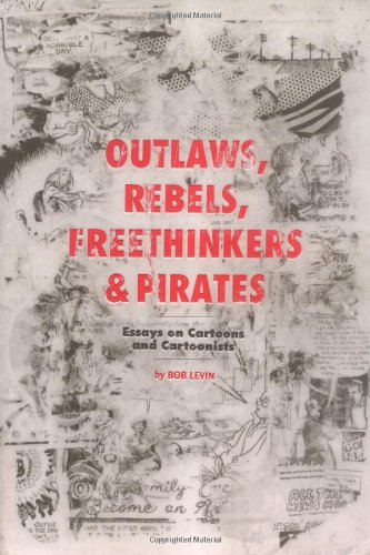 Outlaws, Rebels, Freethinkers & Pirates: Essays on Cartoons & Cartoonists.: Bob Levin