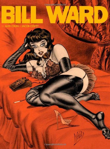 The Pin-up Art of Bill Ward: Ward, Bill; chun, alex