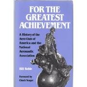 For the Greatest Achievement: A History of the Aero Club of America and the National Aeronautic A...