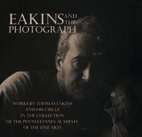 9781560983538: Eakins and the Photograph: Works by Thomas Eakins and his Circle in the Collection of the Pennsylvania Academy of the Fine Arts