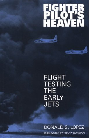 Fighter Pilot's Heaven: Flight Testing the Early Jets: Lopez, Donald S.