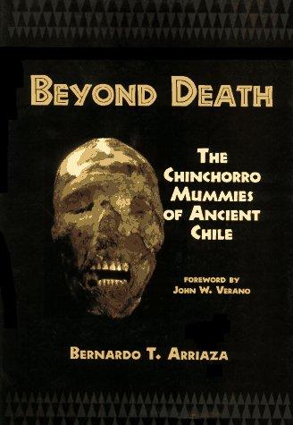 BEYOND DEATH: The Chinchorro Mummies of Ancient Chile: Bernardo T. Arriaza
