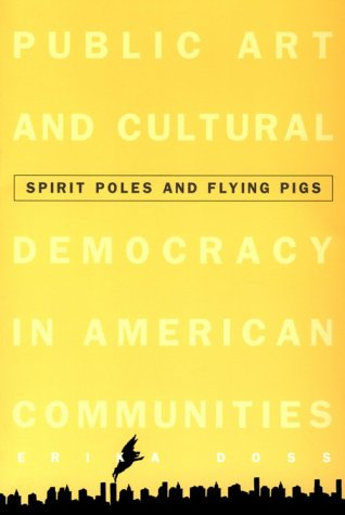 Spirit Poles and Flying Pigs: Public Art and Cultural Democracy in American Communities: Doss, ...