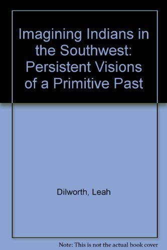 Imagining Indians in the Southwest. Persistent Visions of a Primitive Past.: Dilworth, Leah.
