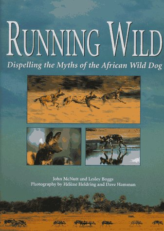 Running Wild: Dispelling the Myths of the African Wild Dog: McNutt, John; Boggs, Lesley P.