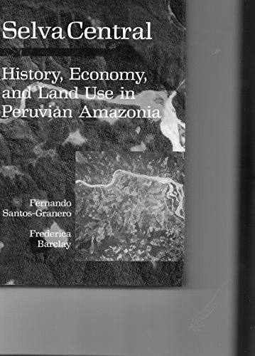 Selva Central: History, Economy, and Land Use in Peruvian Amazonia: Barclay, Frederica; ...