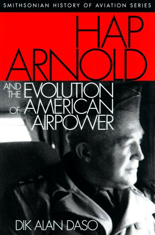 Hap Arnold and the Evolution of American Airpower: Daso, Dik A.; Daso, Dik Allan
