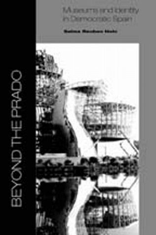 Beyond the Prado: Museums and Identity in Democratic Spain: Holo, Selma Reuben