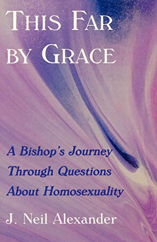 This Far by Grace: A Bishop's Journey Through Questions of Homosexuality: J. Neil Alexander