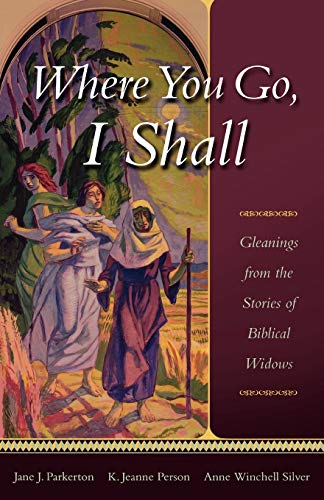Where You Go, I Shall: Gleanings from the Stories of Biblical Widows: Jane J. Parkerton, K. Jeanne ...