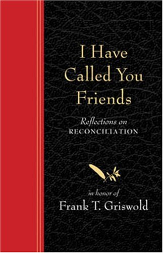 9781561012480: I Have Called You Friends: Reflections on Reconciliation in Honor of Frank T. Griswold