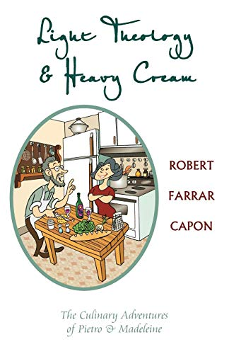Light Theology and Heavy Cream: The Culinary Adventures of Pietro and Madeline (1561012661) by Robert Farrar Capon