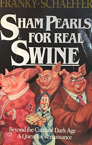 Sham Pearls for Real Swine: Beyond the Cultural Dark Age-A Quest for Renaissance: Franky Schaeffer