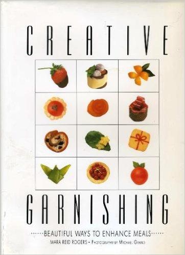 Creative Garnishing: Beautiful Ways to Enhance Meals: Rogers Mara Reid