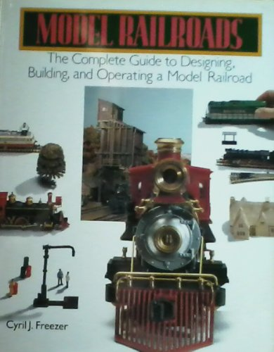 Model Railroads : The Complete Guide to: Cyril J. Freezer
