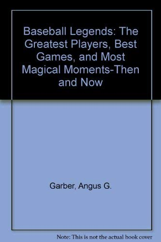 Baseball Legends The Greatest Players, Best Games, and Most Magical Moments-Then and Now: Garber, ...