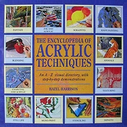 The Encyclopedia Of Acrylic Techniques. An A-Z Visual Directory, With Step-By-Step Demonstrations.