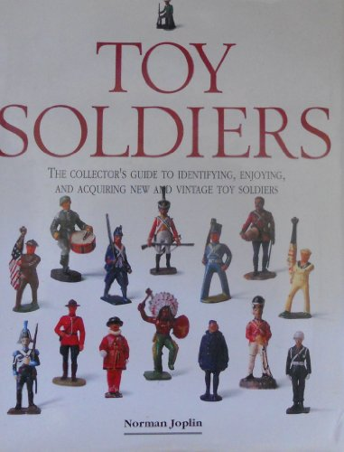 TOY SOLDIERS : THE COLLECTOR'S GUIDE TO IDENTIFYING , ENJOYING , AND ACQURING NEW AND VINTAGE TOY...