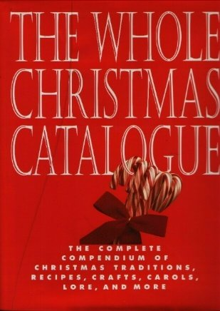 9781561384389: The Whole Christmas Catalogue: The Complete Compendium of Christmas Traditions, Recipes, Crafts, Carols, Lore, and More