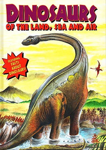 Dinosaurs Of The Land, Sea And Air (Dinosaurs and Prehistoric Creatures / Dino of Land, Sea, ...