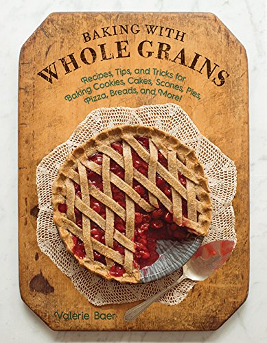 9781561488193: Baking With Whole Grains: Recipes, Tips, and Tricks for Baking Cookies, Cakes, Scones, Pies, Pizza, Breads, and More!