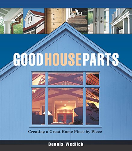 Good House Parts: Creating a Great Home Piece by Piece (Hardcover): Dennis Wedlick