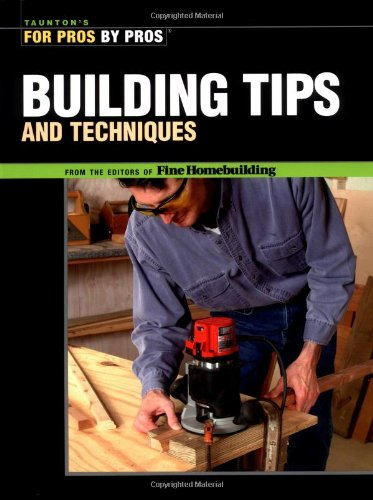 Building Tips and Techniques (For Pros By Pros): Editors of Fine Homebuilding