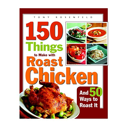 9781561588459: 150 Things to Make with Roast Chicken: And 50 Ways to Roast It