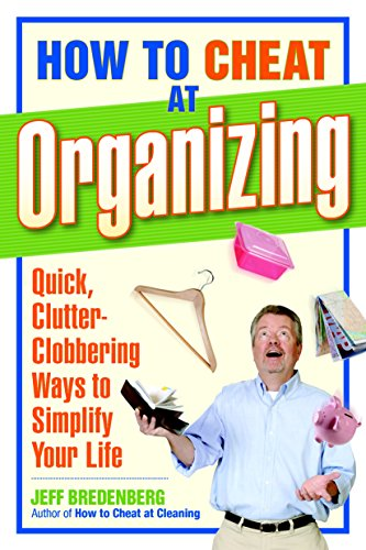 How to Cheat at Organizing: Quick, Clutter-Clobbering Ways to Simplify Your Life: Bredenberg, Jeff