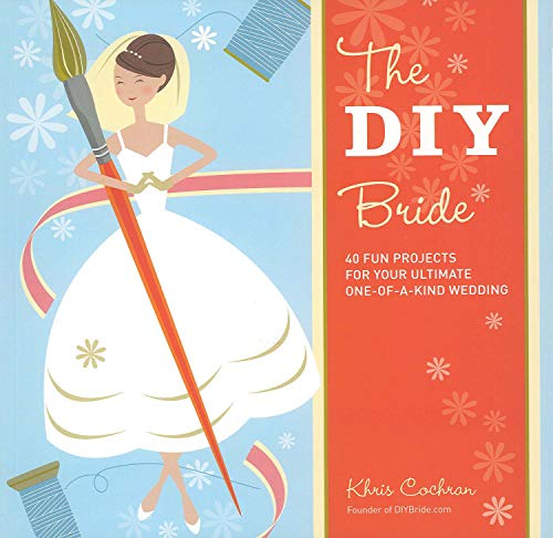 The DIY Bride: 40 Fun Projects for Your Ultimate One-of-a-Kind Wedding: Cochran, Khris