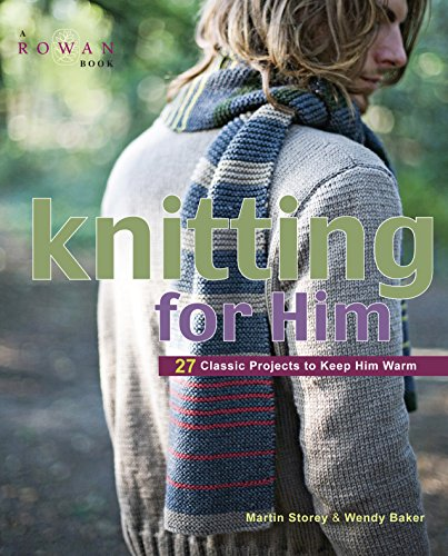 Knitting for Him: 27 Classic Projects to Keep Him Warm: Storey, Martin;Baker, Wendy