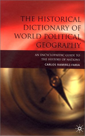 The Historical Dictionary of World Political Geography: An Encyclopaedic Guide to the History of ...