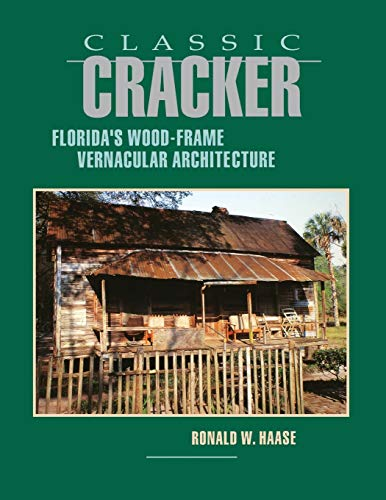 Classic Cracker: Florida's Wood-Frame Vernacular Architecture: Ronald W Haase