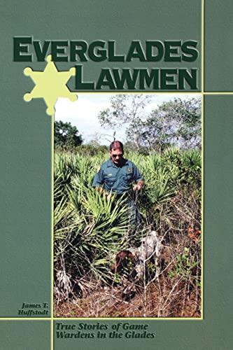Everglades Lawmen - True Stories of Game Wardens in the Glades: Huffstodt, James T.