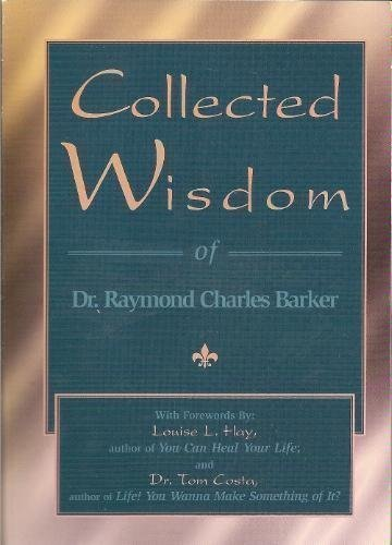 Collected Wisdom of Dr. Raymond Charles Barker: Raymond Charles Barker