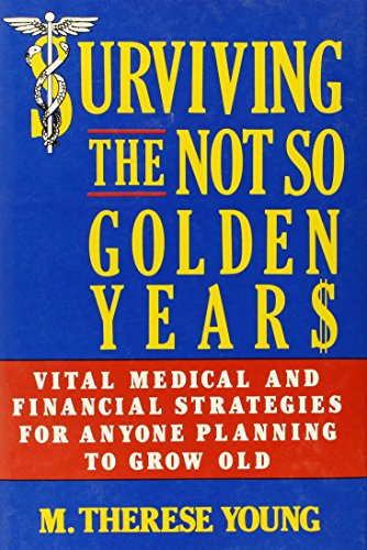 Surviving the Not So Golden Years: Vital Medical and Financial Strategies for Anyone Planning to ...