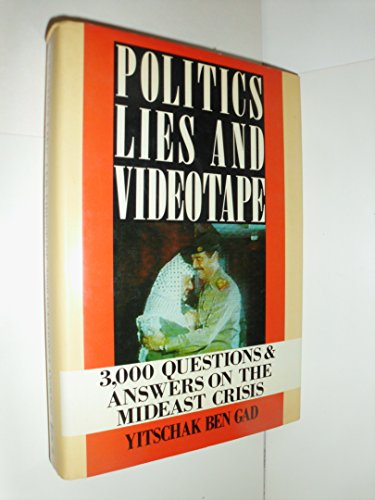 Politics, Lies and Videotape: 3,000 Questions and Answers on the Mideast Crisis: Ben Gad, Yitschak