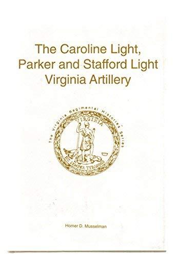 The Caroline Light, Parker and Stafford Light Virginia Artillery - Virginia Regimental Histories ...