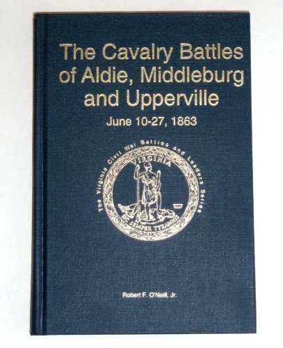 The Cavalry Battles of Aldie, Middleburg and Upperville: Small but Important Riots, June 10-27, ...