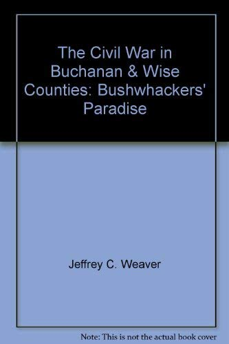 The Civil War in Buchanan and Wise Counties Bushwackers' Paradise: Weaver, Jeffrey C