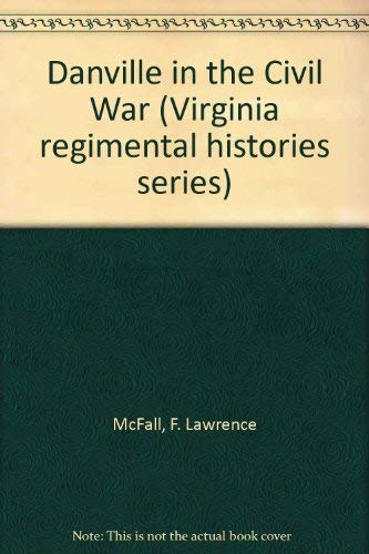 Danville in the Civil War (Virginia regimental histories series): McFall, F. Lawrence
