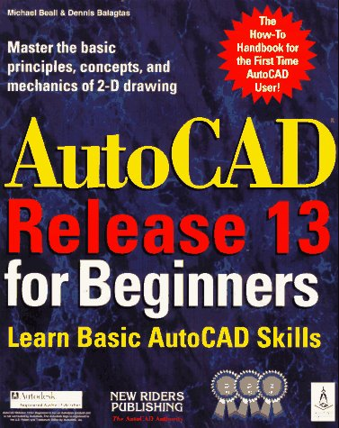 Autocad Release 13 for Beginners: Balagtas, Dennis S., Beall, Michael E., Fitzgerald, Jim