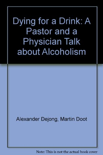 Dying for a Drink A Pastor and a Physician Talk about Alcoholism: Dejong, Alexander and Martin Doot...