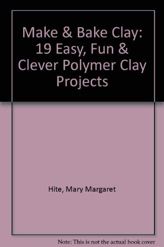 Make & Bake Clay: 19 Easy, Fun & Clever Polymer Clay Projects: Hite, Mary Margaret