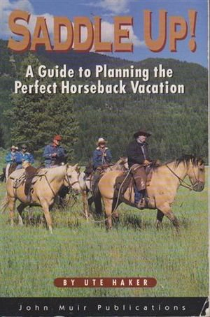 Saddle Up!: A Guide to Planning the Perfect Horseback Vacation: Haker, Ute