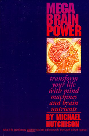 Mega Brain Power: Transform Your Life With Mind Machines and Brain Nutrients: Hutchison, Michael