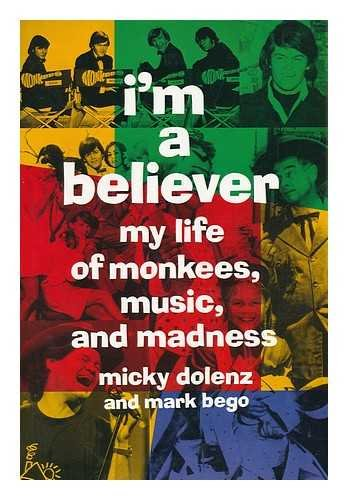 I'm a Believer: My Life of Monkees, Music, and Madness: Dolenz, Micky; Bego, Mark