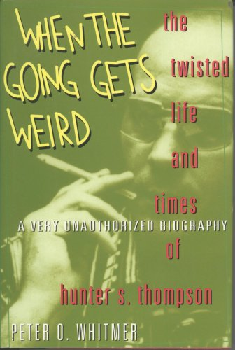When the Going Gets Weird; the Twisted Life and Times of Hunter S. Thompson