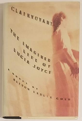 Clairvoyant: The Imagined Life of Lucia Joyce: Gold, Alison Leslie